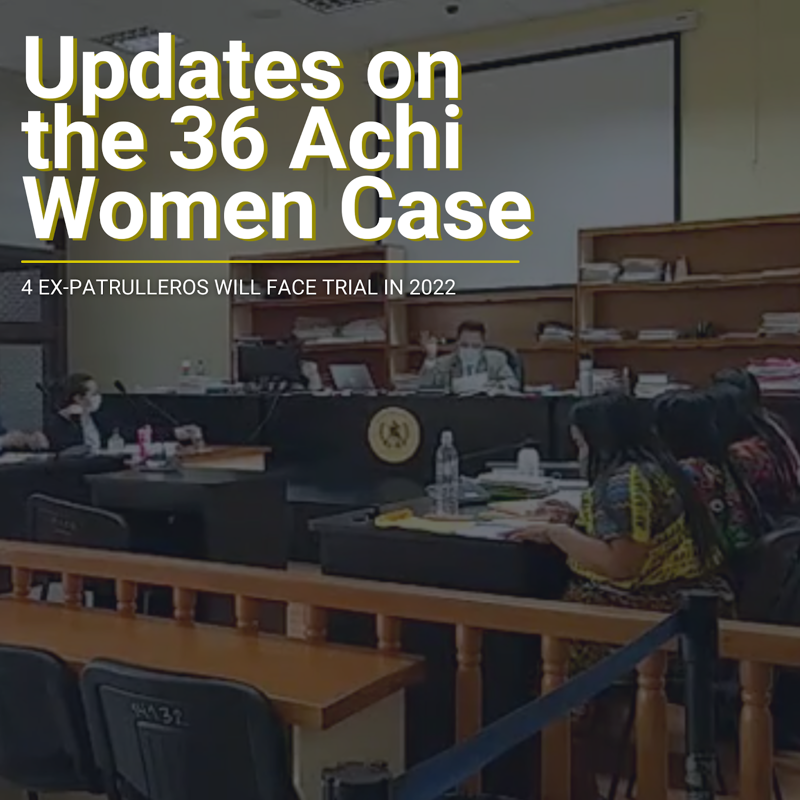 "Image of a Guatemalan court room superimposed with ""Updates on the 36 Achi women Case: 4 ex patrulleros will face trial in 2022"""
